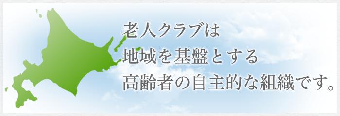 地域を基盤とする、高齢者の自主的な組織です。北海道に4000クラブ、会員数200,000人